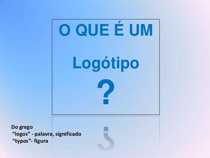 """O QUE É UM                          Logótipo                                 ?Do grego""""logos"""" - palavra, significado""""typos..."""
