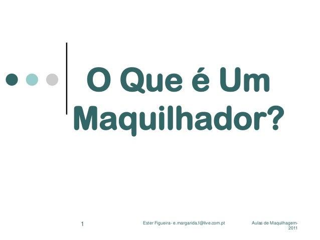 O Que é Um Maquilhador?  1  Ester Figueira- e.margarida.f@live.com.pt  Aulas de Maquilhagem2011