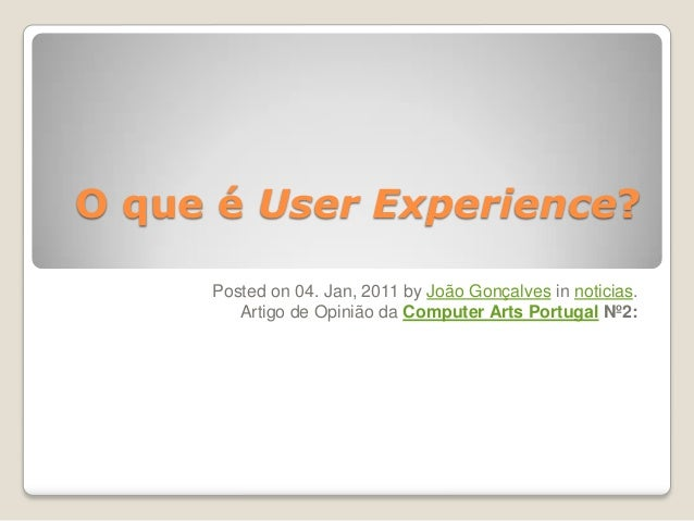 O que é User Experience? Posted on 04. Jan, 2011 by João Gonçalves in noticias. Artigo de Opinião da Computer Arts Portuga...