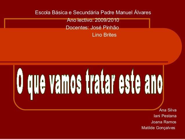 Escola Básica e Secundária Padre Manuel Álvares Ano lectivo: 2009/2010 Docentes: José Pinhão Lino Brites Ana Silva Iani Pe...