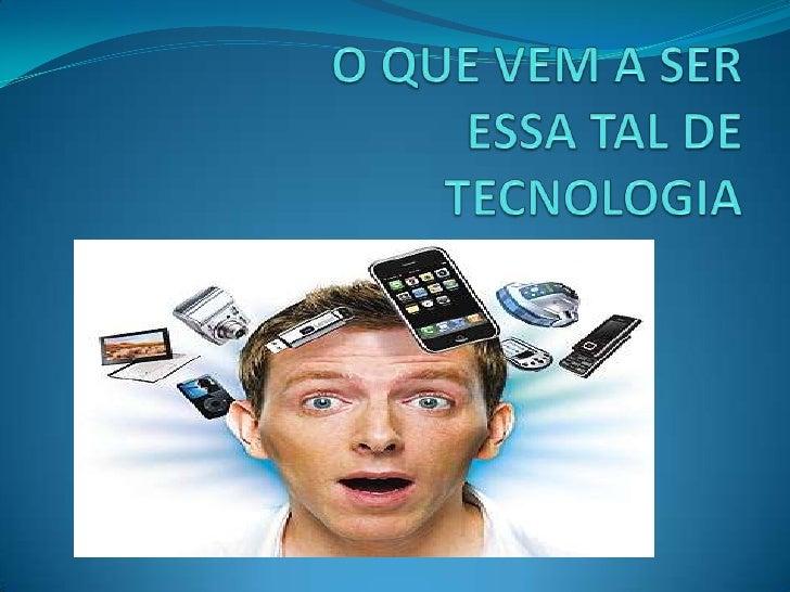 O QUE VEM A SER ESSA TAL DE TECNOLOGIA<br />