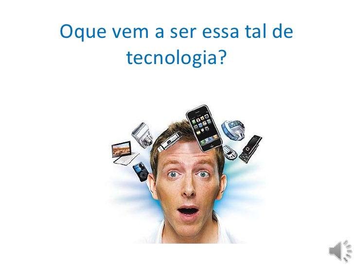 Oquevem a seressatal de tecnologia?<br />