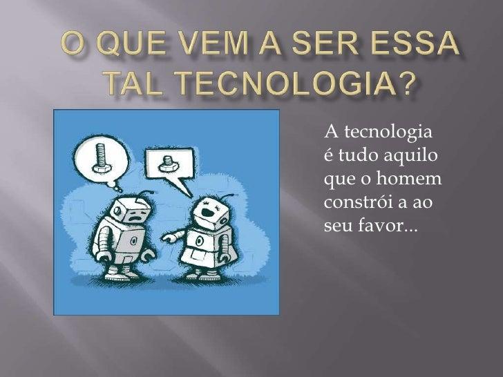 A tecnologiaé tudo aquiloque o homemconstrói a aoseu favor...