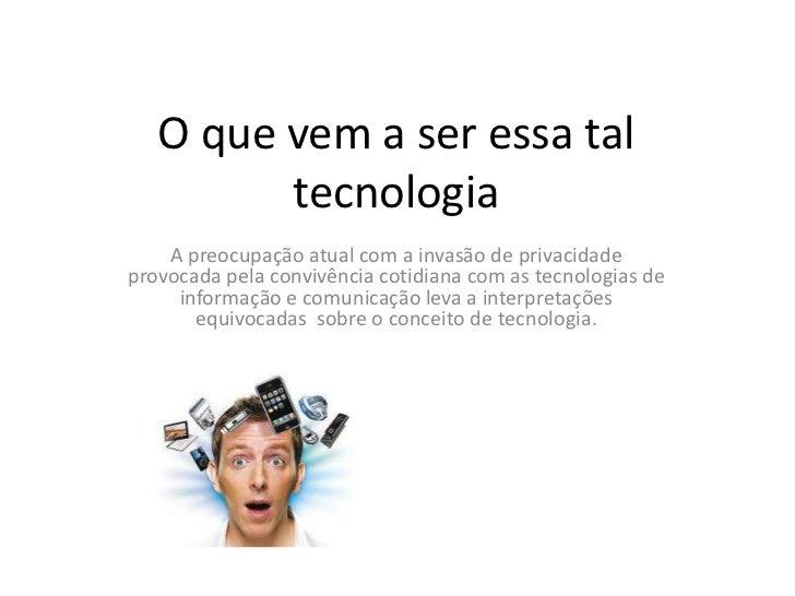O que vem a ser essa tal         tecnologia    A preocupação atual com a invasão de privacidadeprovocada pela convivência ...