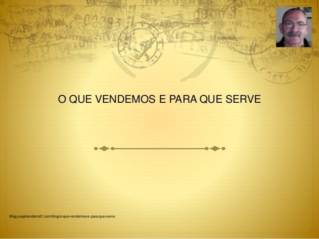 O QUE VENDEMOS E PARA QUE SERVE  Blog.jorgebandeira51.com/blog/o-que-vendemos-e-para-que-serve