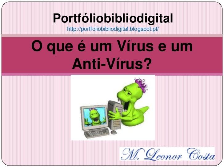 Portfóliobibliodigital    http://portfoliobibliodigital.blogspot.pt/O que é um Vírus e um     Anti-Vírus?