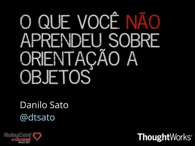 O que você NÃO aprendeu sobre Orientação a Objetos Danilo Sato @dtsato
