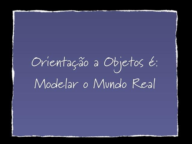 Orientação a Objetos é: Modelar o Mundo Real