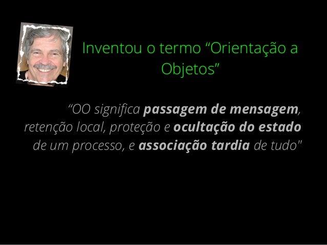 """""""...(Erlang) é a única linguagem orientada a objetos e talvez eu tenha sido prematuro em dizer o que era orientação a obje..."""