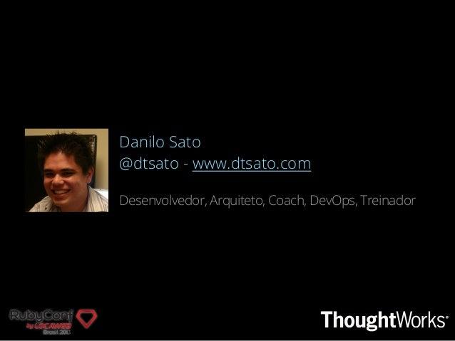 Danilo Sato @dtsato - www.dtsato.com Desenvolvedor, Arquiteto, Coach, DevOps, Treinador