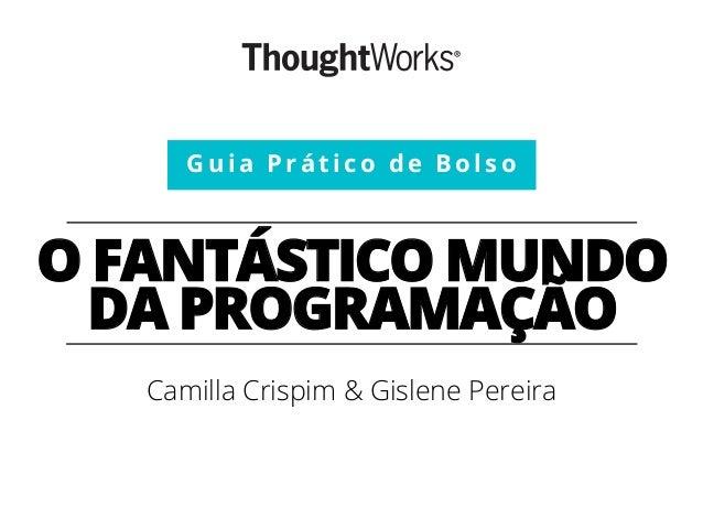 O FANTÁSTICO MUNDO DA PROGRAMAÇÃO Camilla Crispim & Gislene Pereira Guia Prático de Bolso