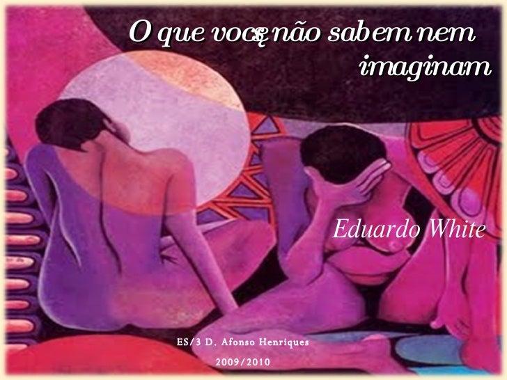 O que vocês não sabem nem imaginam ES/3 D. Afonso Henriques 2009/2010 Eduardo White