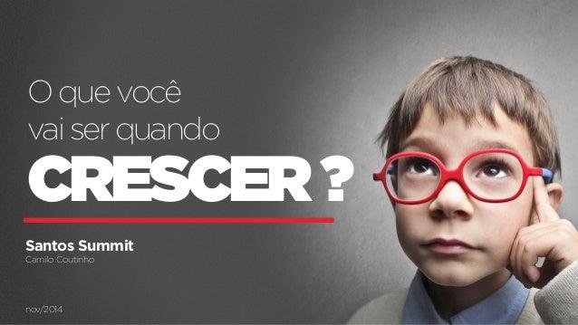 O que você  vai ser quando  CRESCER ?  Santos Summit  Camilo Coutinho  nov/2014  CAMILOCOUTINHO.COM.BR O QUE VOCÊ VAI SER ...