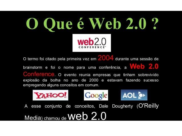 O Que é Web 2.0 ? O termo foi citado pela primeira vez em 2004 durante uma sessão de brainstorm e foi o nome para uma conf...