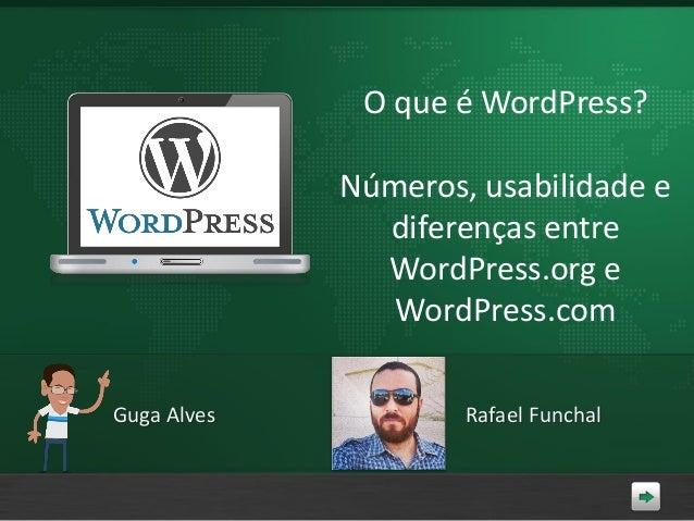 O que é WordPress? Números, usabilidade e diferenças entre WordPress.org e WordPress.com Guga Alves  Rafael Funchal