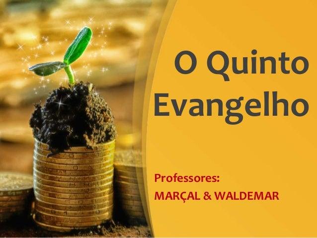 O Quinto Evangelho Professores: MARÇAL & WALDEMAR