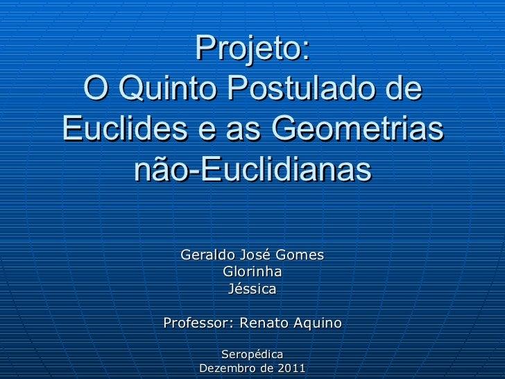 Projeto: O Quinto Postulado de Euclides e as Geometrias não-Euclidianas Geraldo José Gomes Glorinha Jéssica Professor: Ren...