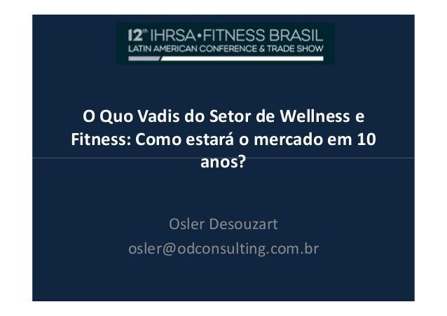 O Quo Vadis do Setor de Wellness e Fitness: Como estará o mercado em 10 anos?anos? Osler Desouzart osler@odconsulting.com....