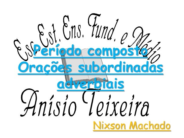 Período composto Orações subordinadas adverbiais Nixson Machado