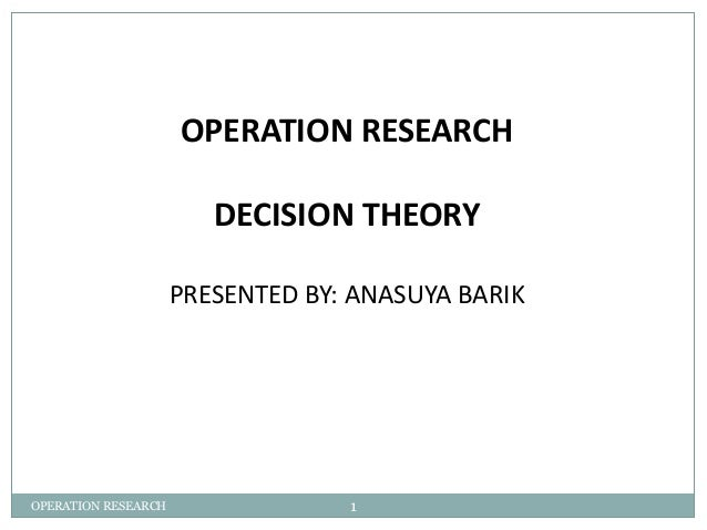 OPERATION RESEARCH  DECISION THEORY  PRESENTED BY: ANASUYA BARIK  OPERATION RESEARCH 1