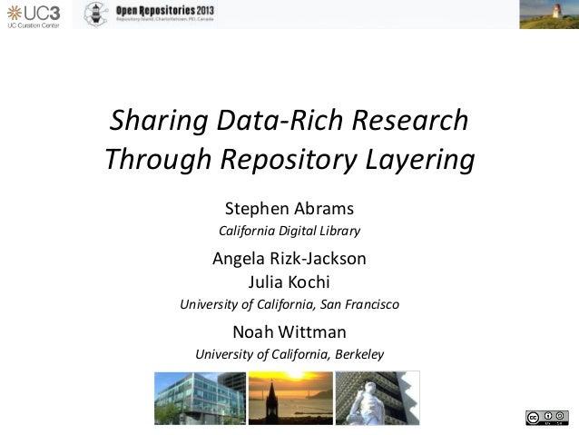 Sharing Data-Rich Research Through Repository Layering Stephen Abrams California Digital Library Angela Rizk-Jackson Julia...