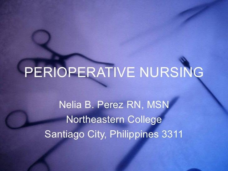 PERIOPERATIVE NURSING Nelia B. Perez RN, MSN Northeastern College Santiago City, Philippines 3311
