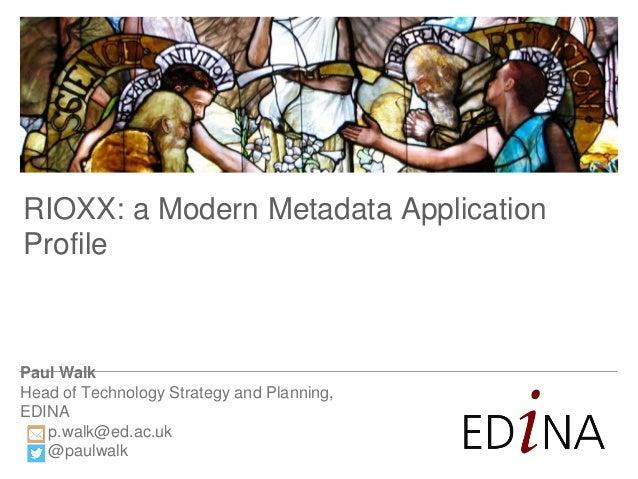 Paul Walk Head of Technology Strategy and Planning, EDINA p.walk@ed.ac.uk @paulwalk RIOXX: a Modern Metadata Application P...