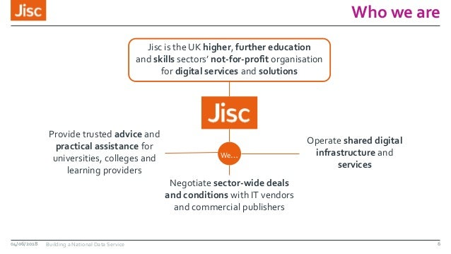 Who we are 04/06/2018 Building a National Data Service Jisc is the UK higher, further education and skills sectors' not-fo...