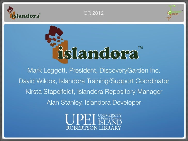 OR 2012   Mark Leggott, President, DiscoveryGarden Inc.David Wilcox, Islandora Training/Support Coordinator  Kirsta Stapel...