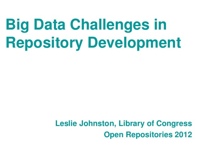 Big Data Challenges inRepository Development      Leslie Johnston, Library of Congress                   Open Repositories...