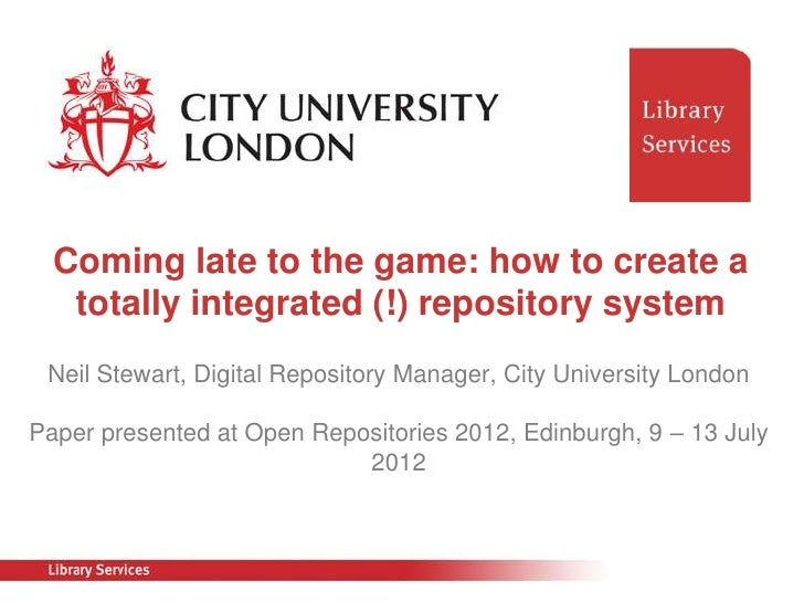 Coming late to the game: how to create a   totally integrated (!) repository system Neil Stewart, Digital Repository Manag...