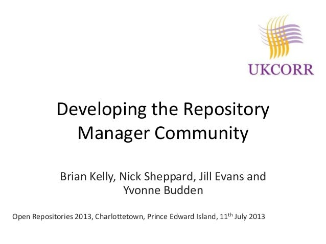 Developing the Repository Manager Community Brian Kelly, Nick Sheppard, Jill Evans and Yvonne Budden Open Repositories 201...