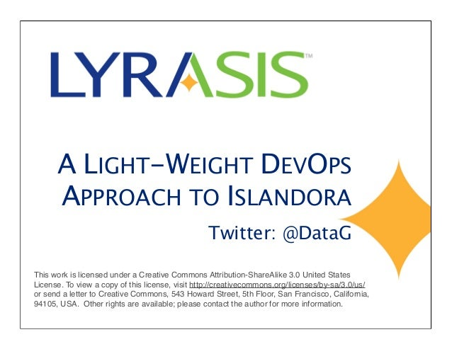 A LIGHT-WEIGHT DEVOPS APPROACH TO ISLANDORA Twitter: @DataG This work is licensed under a Creative Commons Attribution-Sha...