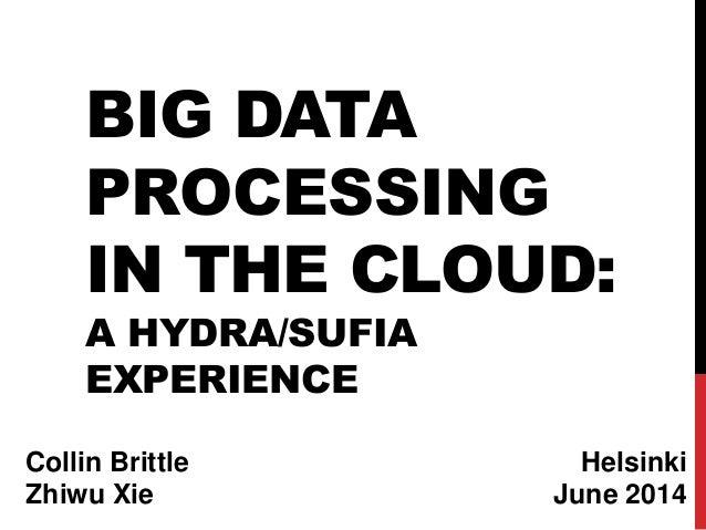 BIG DATA PROCESSING IN THE CLOUD: A HYDRA/SUFIA EXPERIENCE Helsinki June 2014 Collin Brittle Zhiwu Xie