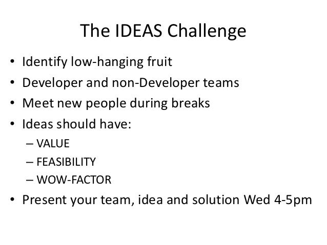 The IDEAS Challenge • Identify low-hanging fruit • Developer and non-Developer teams • Meet new people during breaks • Ide...