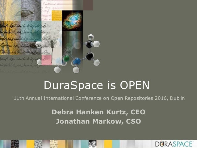 DuraSpace is OPEN Debra Hanken Kurtz, CEO Jonathan Markow, CSO 11th Annual International Conference on Open Repositories 2...