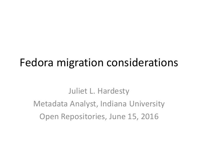 Fedora migration considerations Juliet L. Hardesty Metadata Analyst, Indiana University Open Repositories, June 15, 2016