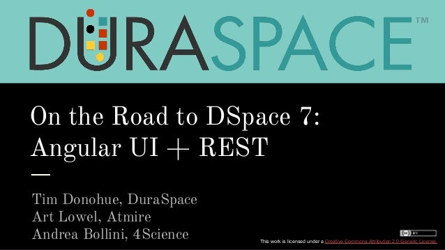 On the Road to DSpace 7: Angular UI + REST Tim Donohue, DuraSpace Art Lowel, Atmire Andrea Bollini, 4Science This work is ...