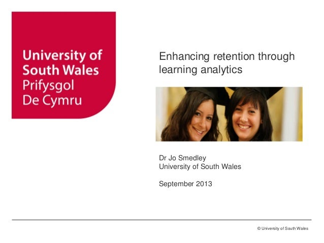 © University of South Wales Enhancing retention through learning analytics Dr Jo Smedley University of South Wales Septemb...
