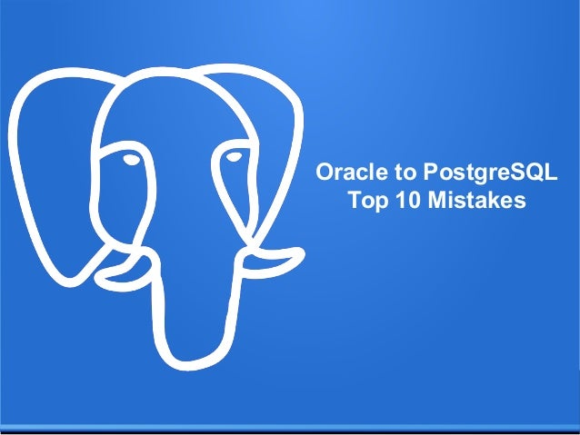 Top 10 Mistakes When Migrating From Oracle to PostgreSQL