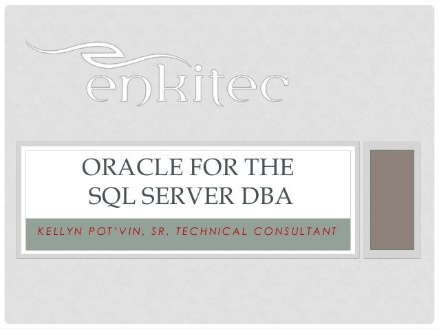 ORACLE FOR THE     SQL SERVER DBAKELLYN POT'VIN, SR. TECHNICAL CONSULTANT