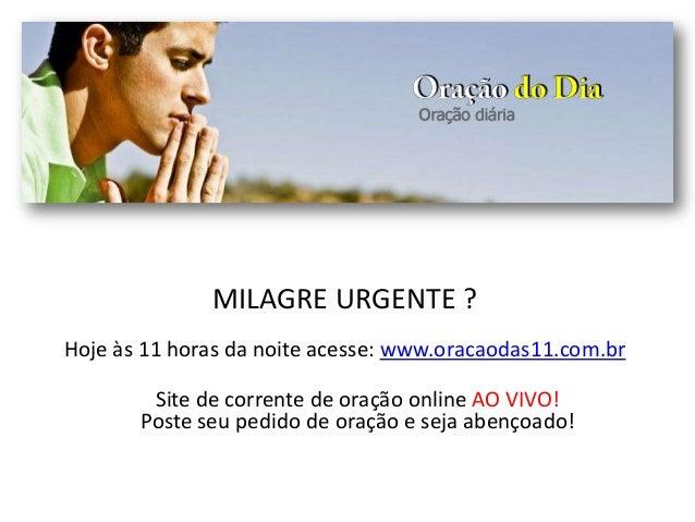 MILAGRE URGENTE ? Hoje às 11 horas da noite acesse: www.oracaodas11.com.br Site de corrente de oração online AO VIVO! Post...