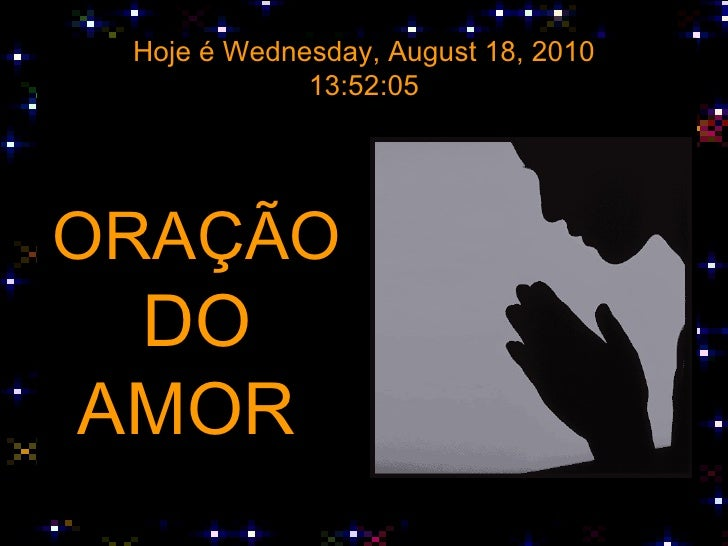 Hoje é  Wednesday, August 18, 2010 13:52:05 <ul><li>ORAÇÃO </li></ul><ul><li>DO </li></ul><ul><li>AMOR  </li></ul>