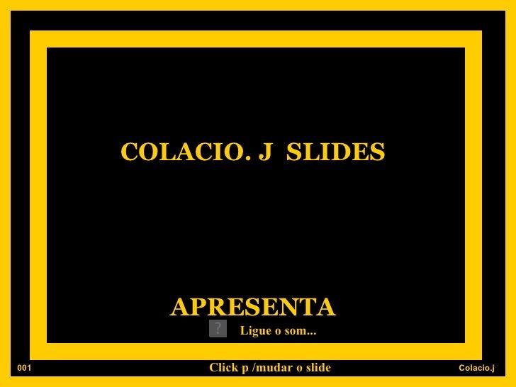 COLACIO. J  SLIDES APRESENTA Ligue o som... 001 Click p /mudar o slide