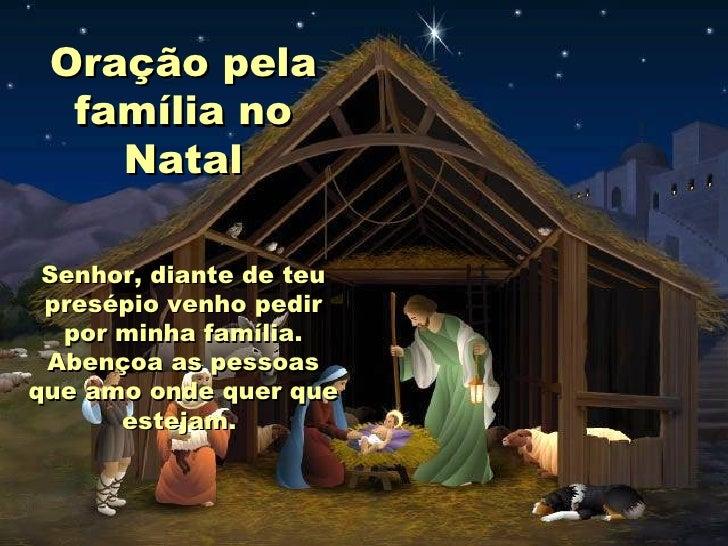 Oração pela família no Natal Senhor, diante de teu presépio venho pedir por minha família. Abençoa as pessoas que amo onde...