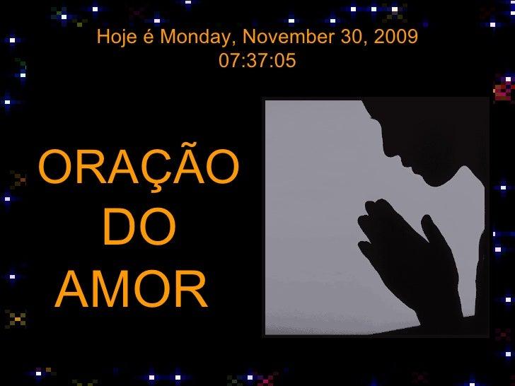 Hoje é  Saturday, June 6, 2009 19:34:15 <ul><li>ORAÇÃO </li></ul><ul><li>DO </li></ul><ul><li>AMOR  </li></ul>