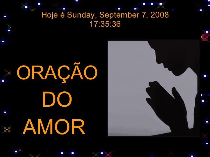 Hoje é  Thursday, June 4, 2009 13:31:28 <ul><li>ORAÇÃO </li></ul><ul><li>DO </li></ul><ul><li>AMOR  </li></ul>