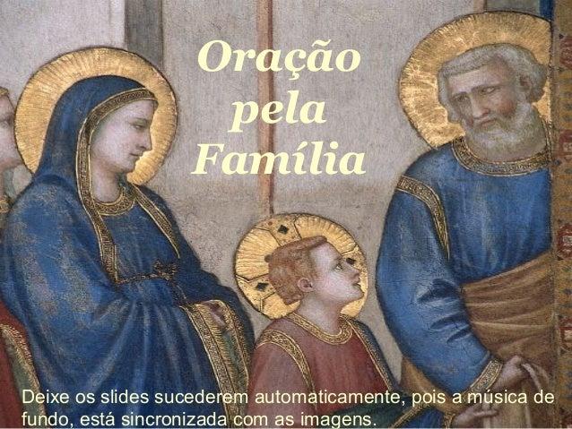 Oração pela Familia Oração pela Família Deixe os slides sucederem automaticamente, pois a música de fundo, está sincroniza...