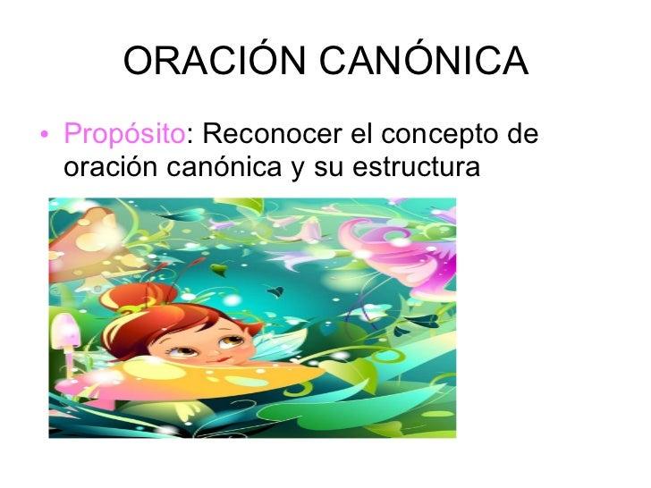 ORACIÓN CANÓNICA <ul><li>Propósito : Reconocer el concepto de oración canónica y su estructura </li></ul>