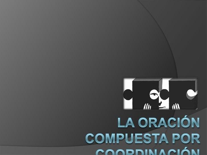 LA ORACIÓN COMPUESTA POR COORDINACIÓN<br />